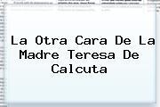 La Otra Cara De La <b>Madre Teresa De Calcuta</b>
