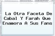 La Otra Faceta De <b>Cabal Y Farah</b> Que Enamora A Sus Fans
