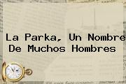 <b>La Parka</b>, Un Nombre De Muchos Hombres