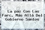 La <b>paz</b> Con Las Farc, Más Allá Del Gobierno Santos