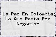 La Paz En <b>Colombia</b>: Lo Que Resta Por Negociar