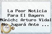 La Peor Noticia Para El <b>Bayern Múnich</b>: Arturo Vidal No Jugará Ante ...