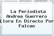La Periodista Andrea Guerrero Llora En Directo Por <b>Falcao</b>
