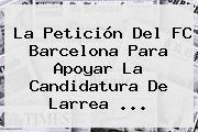 La Petición Del <b>FC Barcelona</b> Para Apoyar La Candidatura De Larrea ...