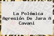 La Polémica Agresión De Jara A <b>Cavani</b>