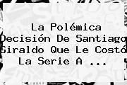 La Polémica Decisión De <b>Santiago Giraldo</b> Que Le Costó La Serie A ...