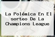 La Polémica En El <b>sorteo De La Champions</b> League