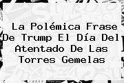 La Polémica Frase De Trump El Día Del Atentado De Las <b>Torres Gemelas</b>