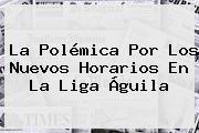 La Polémica Por Los Nuevos Horarios En La <b>Liga Águila</b>