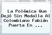 La Polémica Que Dejó Sin Medalla Al Colombiano <b>Fabián Puerta</b> En ...