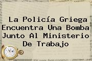 La Policía Griega Encuentra Una Bomba Junto Al <b>Ministerio De Trabajo</b>