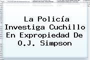 La Policía Investiga Cuchillo En Expropiedad De <b>O.J. Simpson</b>