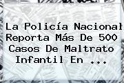 La <b>Policía Nacional</b> Reporta Más De 500 Casos De Maltrato Infantil En ...