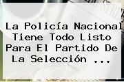 La <b>Policía Nacional</b> Tiene Todo Listo Para El Partido De La Selección <b>...</b>