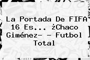 La Portada De <b>FIFA 16</b> Es... ¿Chaco Giménez? - Futbol Total