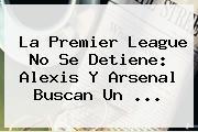 La <b>Premier League</b> No Se Detiene: Alexis Y Arsenal Buscan Un ...