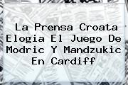 La Prensa Croata Elogia El Juego De Modric Y <b>Mandzukic</b> En Cardiff