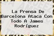 La Prensa De Barcelona Ataca Con Todo A <b>James Rodríguez</b>
