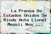 La Prensa De Estados Unidos Se Rinde Ante Lionel <b>Messi</b>: Nos ...