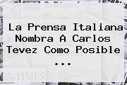 La Prensa Italiana Nombra A Carlos Tevez Como Posible ...