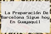 La Preparación De <b>Barcelona</b> Sigue <b>hoy</b> En Guayaquil