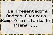La Presentadora Andrea Guerrero Rompió En Llanto En Plena ...