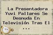 La Presentadora <b>Yuvi Pallares</b> Se Desnuda En Televisión Tras El <b>...</b>