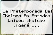La Pretemporada Del <b>Chelsea</b> En Estados Unidos ¿Falcao Jugará <b>...</b>