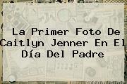 La Primer Foto De Caitlyn Jenner En El <b>Día Del Padre</b>