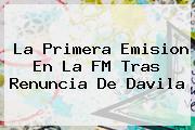 La Primera Emision En La FM Tras Renuncia De <b>Davila</b>