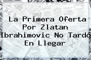 La Primera Oferta Por <b>Zlatan Ibrahimovic</b> No Tardó En Llegar