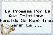 La Promesa Por La Que <b>Cristiano Ronaldo</b> Se Rapó Tras Ganar La ...
