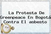 La Protesta De Greenpeace En Bogotá Contra El <b>asbesto</b>