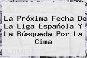 La Próxima Fecha De La <b>Liga Española</b> Y La Búsqueda Por La Cima