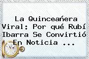 La Quinceañera Viral: Por <b>qué Rubí</b> Ibarra Se Convirtió En Noticia ...