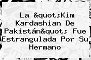 La &quot;<b>Kim Kardashian</b> De <b>Pakistán</b>&quot; Fue Estrangulada Por Su Hermano
