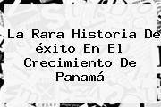 La Rara Historia De éxito En El Crecimiento De Panamá