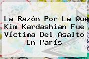 La Razón Por La Que <b>Kim Kardashian</b> Fue Víctima Del Asalto En París