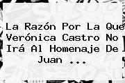 La Razón Por La Que <b>Verónica Castro</b> No Irá Al Homenaje De Juan ...