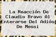 La Reacción De <b>Claudio Bravo</b> Al Enterarse Del Adiós De Messi