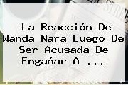 La Reacción De <b>Wanda Nara</b> Luego De Ser Acusada De Engañar A ...