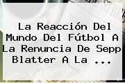 La Reacción Del Mundo Del Fútbol A La Renuncia De Sepp <b>Blatter</b> A La <b>...</b>