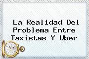 La Realidad Del Problema Entre Taxistas Y <b>Uber</b>