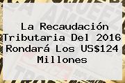 La Recaudación Tributaria Del <b>2016</b> Rondará Los US$124 Millones