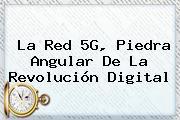 <b>La Red</b> 5G, Piedra Angular De La Revolución Digital