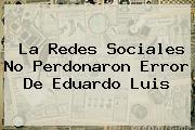 La Redes Sociales No Perdonaron Error De <b>Eduardo Luis</b>