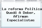 La <b>reforma</b> Política Quedó A Deber, Afirman Especialistas