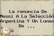 La <b>renuncia De Messi</b> A La Selección Argentina Y Un Lunes De ...