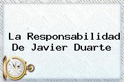 La Responsabilidad De <b>Javier Duarte</b>