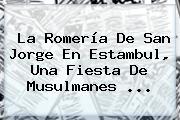 La Romería De <b>San Jorge</b> En Estambul, Una Fiesta De Musulmanes ...